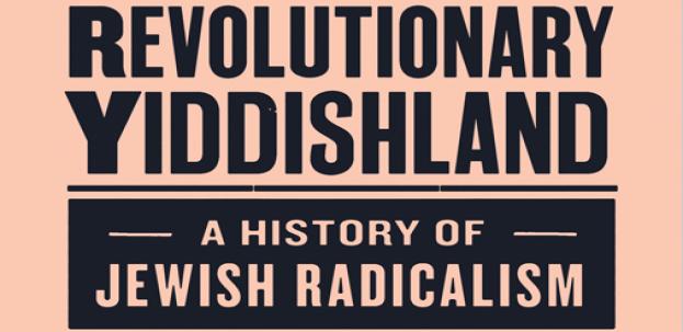 Revolutionary Yiddishland - a history of Jewish Radicalism